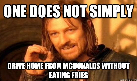 One does not simply Drive home from mcdonalds without eating fries