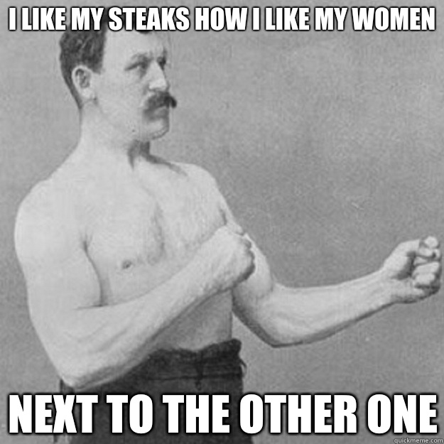 I like my steaks how I like my women Next to the other one - I like my steaks how I like my women Next to the other one  overly manly man