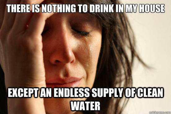 There is nothing to drink in my house except an endless supply of clean water - There is nothing to drink in my house except an endless supply of clean water  First World Problems