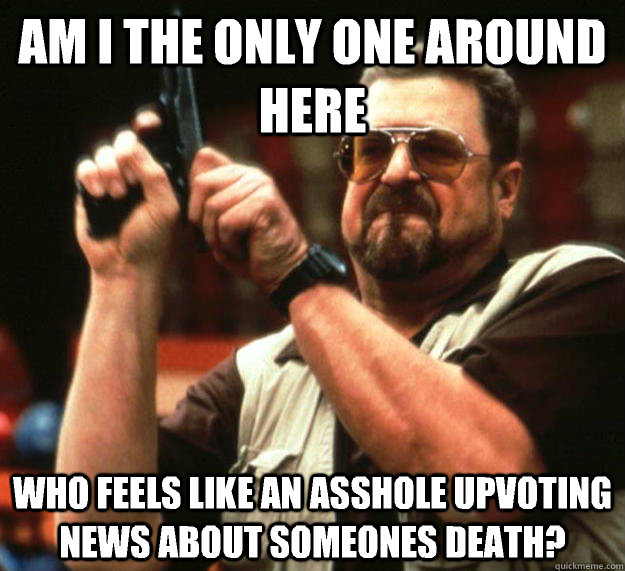am I the only one around here Who feels like an asshole upvoting news about someones death? - am I the only one around here Who feels like an asshole upvoting news about someones death?  Angry Walter