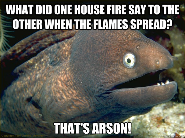 What did one house fire say to the other when the flames spread? That's Arson! - What did one house fire say to the other when the flames spread? That's Arson!  Bad Joke Eel