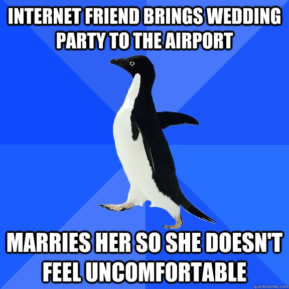 internet friend brings wedding party to the airport marries her so she doesn't feel uncomfortable - internet friend brings wedding party to the airport marries her so she doesn't feel uncomfortable  Socially Awkward Penguin
