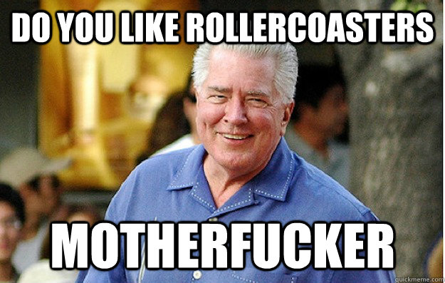 DO YOU LIKE ROLLERCOASTERS MOTHERFUCKER
