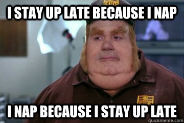 I stay up late because I nap I nap because I stay up late - I stay up late because I nap I nap because I stay up late  Fat Bastard awkward moment