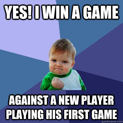 Yes! i win a game  against a new player playing his first game - Yes! i win a game  against a new player playing his first game  Success Kid