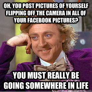 Oh, you post pictures of yourself flipping off the camera in all of your facebook pictures? you must really be going somewhere in life - Oh, you post pictures of yourself flipping off the camera in all of your facebook pictures? you must really be going somewhere in life  Condescending Wonka