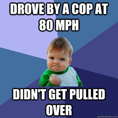 drove by a cop at 80 mph didn't get pulled over - drove by a cop at 80 mph didn't get pulled over  Success Kid