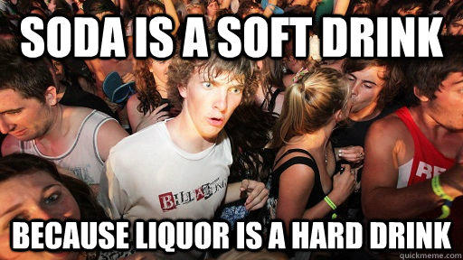soda is a soft drink because liquor is a hard drink - soda is a soft drink because liquor is a hard drink  Sudden Clarity Clarence