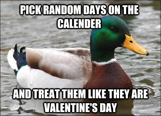 Pick random days on the calender And treat them like they are Valentine's Day - Pick random days on the calender And treat them like they are Valentine's Day  Actual Advice Mallard