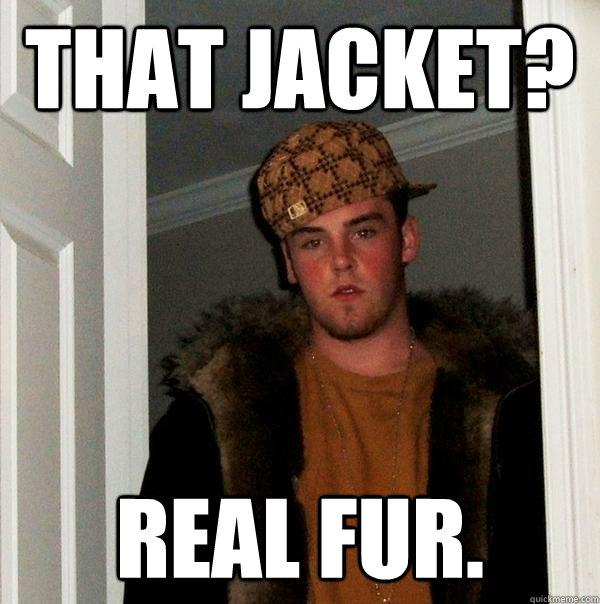 That jacket? Real fur. - That jacket? Real fur.  Scumbag Steve