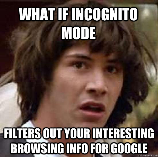 What if incognito mode  Filters out your interesting browsing info for Google - What if incognito mode  Filters out your interesting browsing info for Google  conspiracy keanu