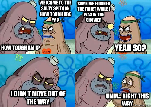 Welcome to the Salty Spitoon how tough are ya? HOW TOUGH AM I? someone flushed the toilet while i was in the shower I didn't move out of the way Umm... Right this way Yeah so? - Welcome to the Salty Spitoon how tough are ya? HOW TOUGH AM I? someone flushed the toilet while i was in the shower I didn't move out of the way Umm... Right this way Yeah so?  Salty Spitoon How Tough Are Ya