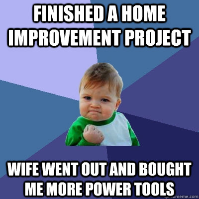 finished a home improvement project wife went out and bought me more power tools  Success Kid