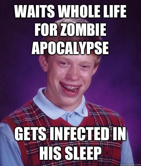 Waits whole life for zombie apocalypse gets infected in his sleep - Waits whole life for zombie apocalypse gets infected in his sleep  Bad Luck Brian