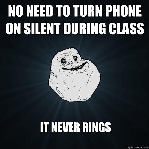 No need to turn phone on silent during class It never rings - No need to turn phone on silent during class It never rings  Forever Alone