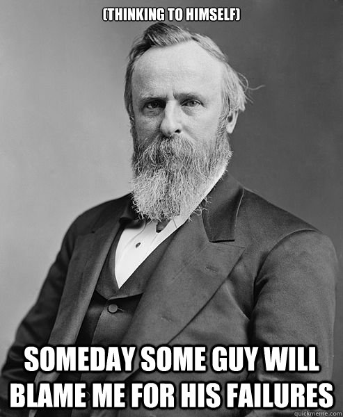 (thinking to himself) Someday some guy will blame me for his failures - (thinking to himself) Someday some guy will blame me for his failures  hip rutherford b hayes