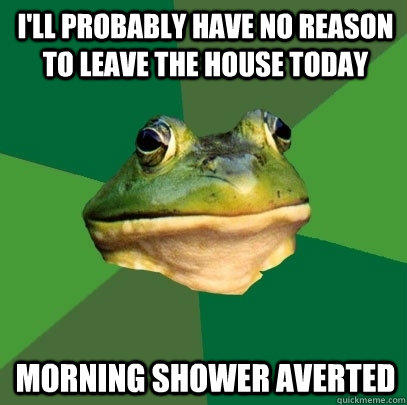 i'll probably have no reason to leave the house today morning shower averted  - i'll probably have no reason to leave the house today morning shower averted   Foul Bachelor Frog