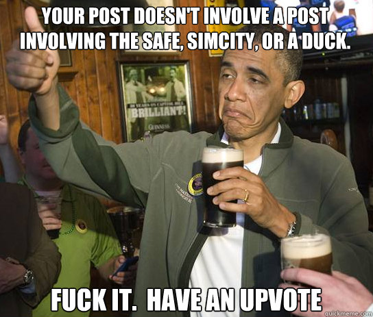 your post doesn't involve a post involving the safe, simcity, or a duck. Fuck it.  Have an upvote - your post doesn't involve a post involving the safe, simcity, or a duck. Fuck it.  Have an upvote  Upvoting Obama