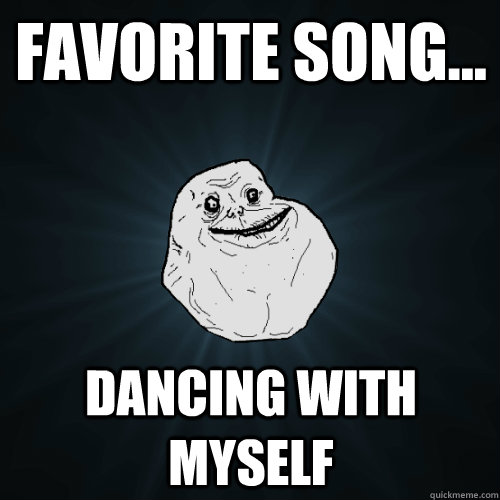 45224bdac9e86f467d260f6436862c015f1129c25e857ca6589640e80ff0740b favorite song dancing with myself forever alone quickmeme