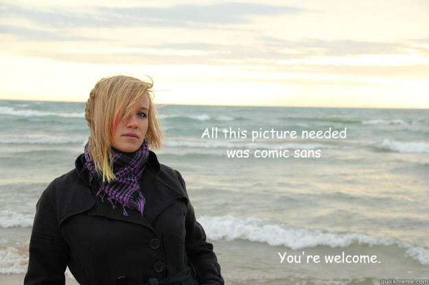 All this picture needed was comic sans You're welcome. - All this picture needed was comic sans You're welcome.  Thoughtful blonde