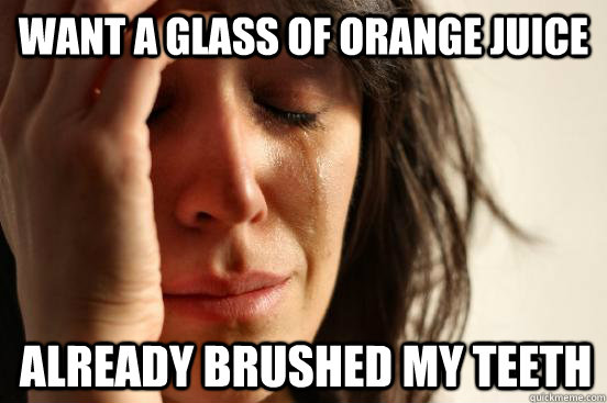 Want a glass of orange juice already brushed my teeth - Want a glass of orange juice already brushed my teeth  First World Problems