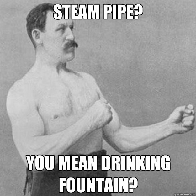 Steam pipe? You mean drinking fountain? - Steam pipe? You mean drinking fountain?  overly manly man