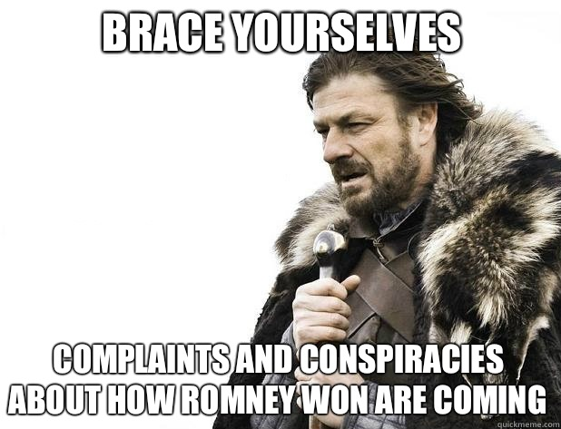 Brace yourselves Complaints and conspiracies about how Romney won are coming - Brace yourselves Complaints and conspiracies about how Romney won are coming  Misc
