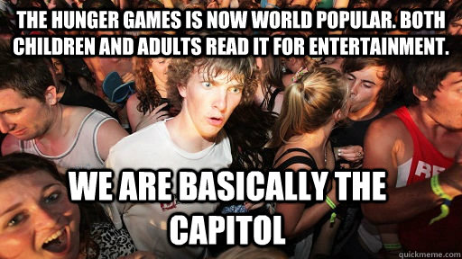 The hunger games is now world popular. both children and adults read it for entertainment. we are basically the capitol - The hunger games is now world popular. both children and adults read it for entertainment. we are basically the capitol  Sudden Clarity Clarence