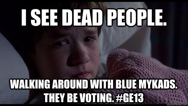 I see dead people. walking around with blue MyKads. They be voting. #GE13
