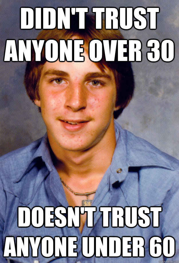Didn't trust anyone over 30 Doesn't trust anyone under 60 - Didn't trust anyone over 30 Doesn't trust anyone under 60  Old Economy Steven