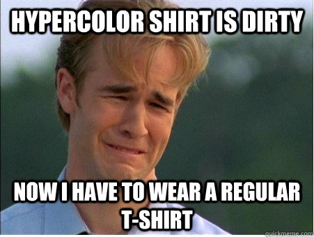 Hypercolor shirt is dirty now I have to wear a regular t-shirt - Hypercolor shirt is dirty now I have to wear a regular t-shirt  1990s Problems