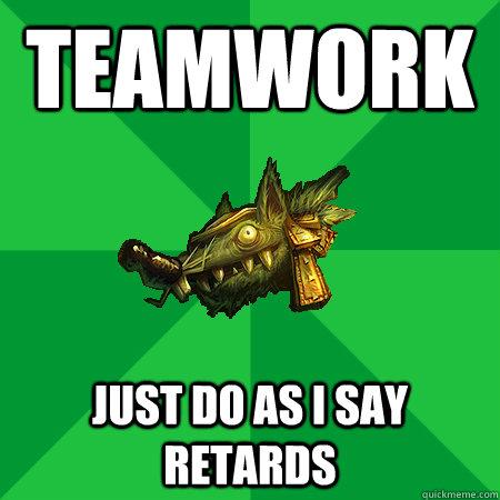 Teamwork just do as I say retards - Teamwork just do as I say retards  Bad LoL Player