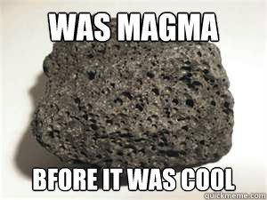 was magma bfore it was cool  Hipster Igneous Rock