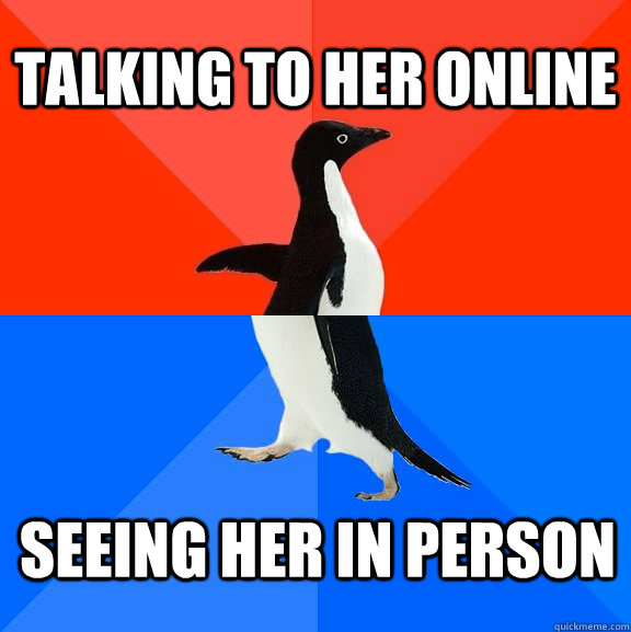 Talking to her online Seeing her in person - Talking to her online Seeing her in person  Socially Awesome Awkward Penguin
