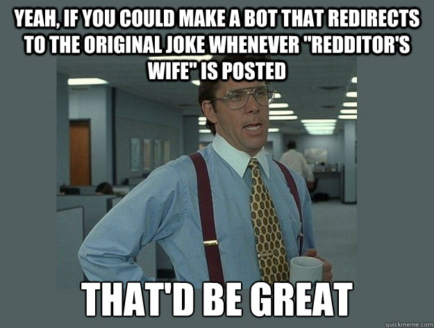 Yeah, if you could make a bot that redirects to the original joke whenever