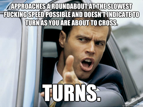 Approaches a roundabout at the slowest fucking speed possible and doesn't indicate to turn as you are about to cross. Turns. - Approaches a roundabout at the slowest fucking speed possible and doesn't indicate to turn as you are about to cross. Turns.  Asshole driver