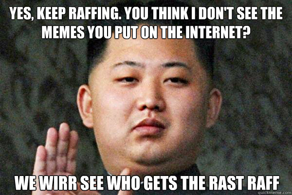 YES, KEEP RAFFING. YOU THINK I DON'T SEE THE MEMES YOU PUT ON THE INTERNET? WE WIRR SEE WHO GETS THE RAST RAFF