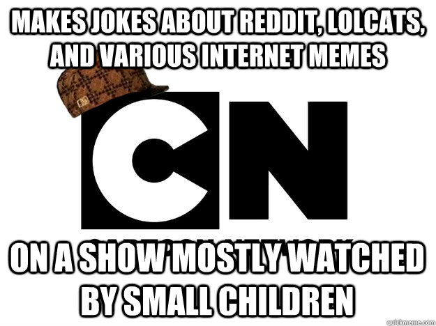 MAKES JOKES ABOUT REDDIT, LOLCATS, AND VARIOUS INTERNET MEMES ON A SHOW MOSTLY WATCHED BY SMALL CHILDREN
