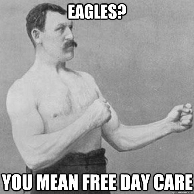 eagles? You mean free day care - eagles? You mean free day care  overly manly man