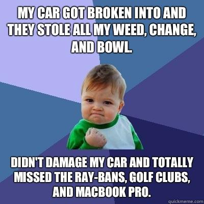 My car got broken into and they stole all my weed, change, and bowl.  Didn't damage my car and totally missed the ray-bans, golf clubs, and MacBook Pro.  - My car got broken into and they stole all my weed, change, and bowl.  Didn't damage my car and totally missed the ray-bans, golf clubs, and MacBook Pro.   Success Kid