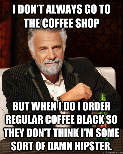 I don't always go to the coffee shop but when i do i order regular coffee black so they don't think i'm some sort of damn hipster. - I don't always go to the coffee shop but when i do i order regular coffee black so they don't think i'm some sort of damn hipster.  The Most Interesting Man In The World