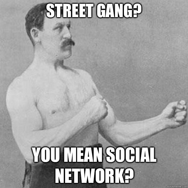 Street gang? You mean social network? - Street gang? You mean social network?  overly manly man