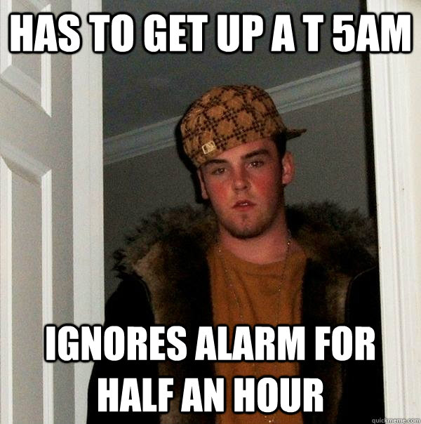has to get up a t 5am ignores alarm for half an hour - has to get up a t 5am ignores alarm for half an hour  Scumbag Steve