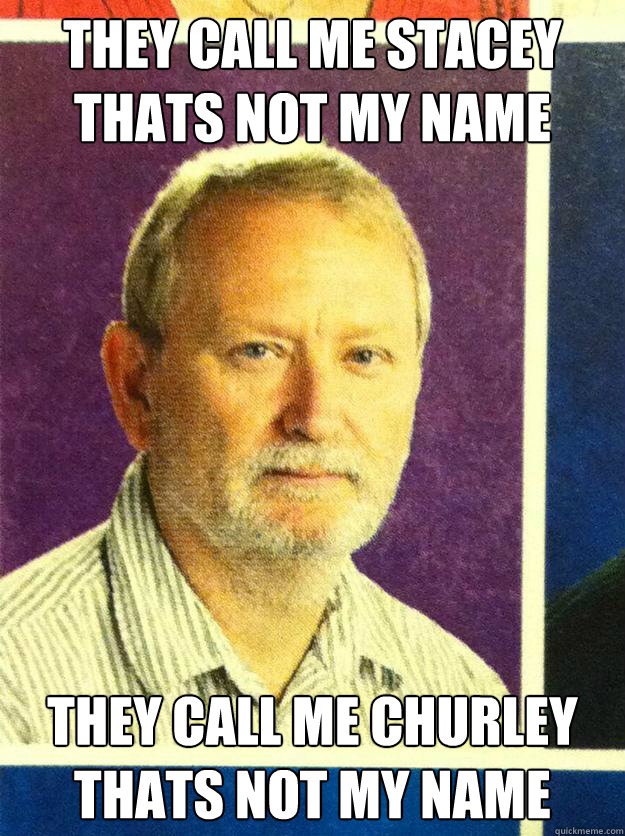 they call me stacey thats not my name they call me churley thats not my name - they call me stacey thats not my name they call me churley thats not my name  roger churley
