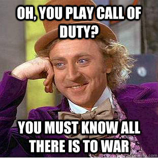 oh, you play call of duty? You must know all there is to war - oh, you play call of duty? You must know all there is to war  Creepy Wonka