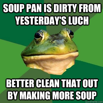 Soup pan is dirty from yesterday's luch Better clean that out by making more soup - Soup pan is dirty from yesterday's luch Better clean that out by making more soup  Foul Bachelor Frog