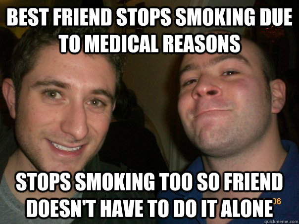 Best friend stops smoking due to medical reasons stops smoking too so friend doesn't have to do it alone - Best friend stops smoking due to medical reasons stops smoking too so friend doesn't have to do it alone  Misc