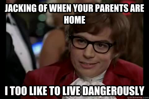 Jacking of when your parents are home i too like to live dangerously - Jacking of when your parents are home i too like to live dangerously  Dangerously - Austin Powers