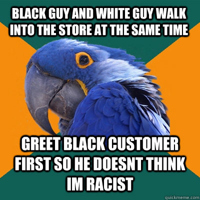 black guy and white guy walk into the store at the same time greet black customer first so he doesnt think im racist - black guy and white guy walk into the store at the same time greet black customer first so he doesnt think im racist  Paranoid Parrot