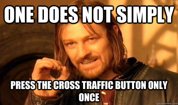 One does not simply Press the cross traffic button only once - One does not simply Press the cross traffic button only once  One does not simply love dancing